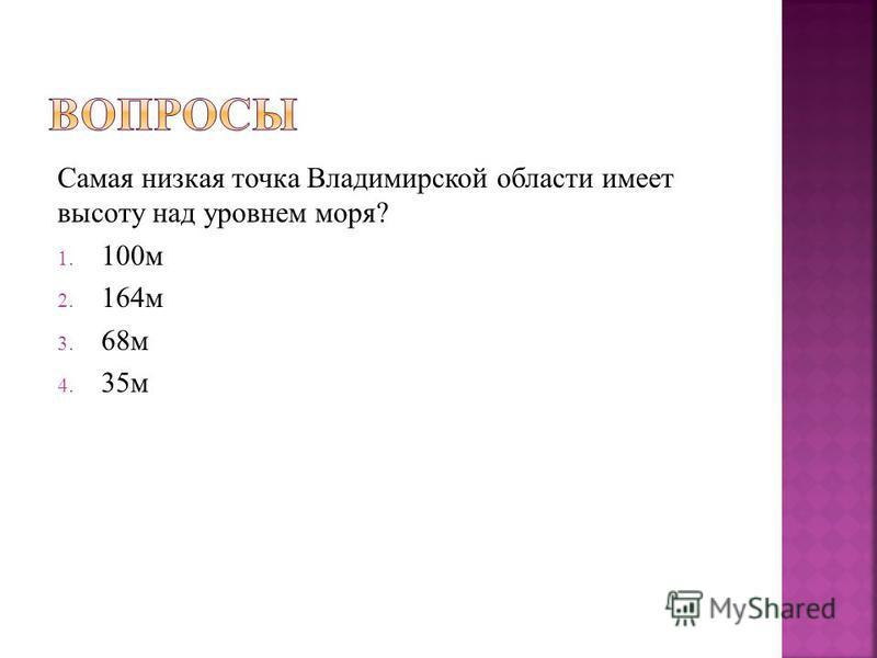 Самая низкая точка Владимирской области имеет высоту над уровнем моря? 1. 100 м 2. 164 м 3. 68 м 4. 35 м