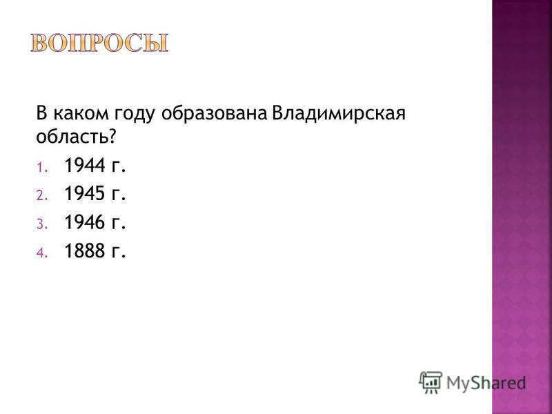 В каком году образована Владимирская область? 1. 1944 г. 2. 1945 г. 3. 1946 г. 4. 1888 г.