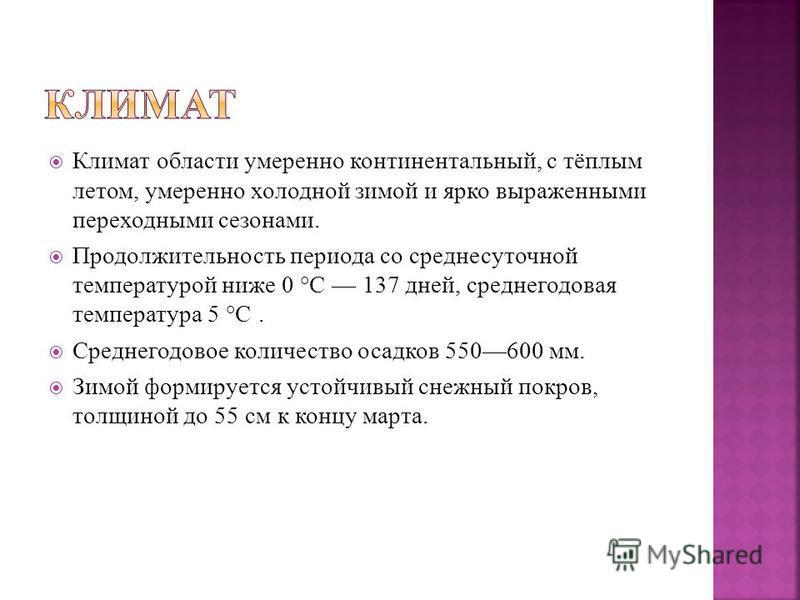 Климат области умеренно континентальный, с тёплым летом, умеренно холодной зимой и ярко выраженными переходными сезонами. Продолжительность периода со среднесуточной температурой ниже 0 °C 137 дней, среднегодовая температура 5 °C. Среднегодовое колич