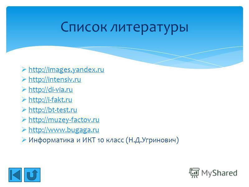 http://images.yandex.ru http://intensiv.ru http://di-via.ru http://i-fakt.ru http://bt-test.ru http://muzey-factov.ru http://www.bugaga.ru Информатика и ИКТ 10 класс (Н.Д.Угринович) Список литературы