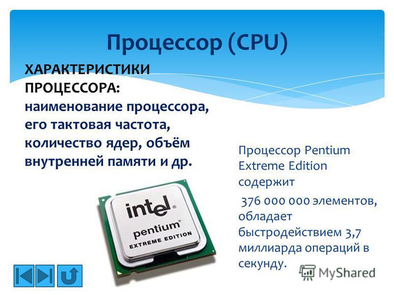 Процессор Pentium Extreme Edition содержит 376 000 000 элементов, обладает быстродействием 3,7 миллиарда операций в секунду. Процессор (CPU) ХАРАКТЕРИСТИКИ ПРОЦЕССОРА: наименование процессора, его тактовая частота, количество ядер, объём внутренней п