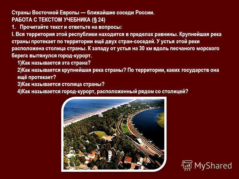 Страны Восточной Европы ближайшие соседи России. РАБОТА С ТЕКСТОМ УЧЕБНИКА (§ 24) 1. Прочитайте текст и ответьте на вопросы: I. Вся территория этой республики находится в пределах равнины. Крупнейшая река страны протекает по территории ещё двух стран