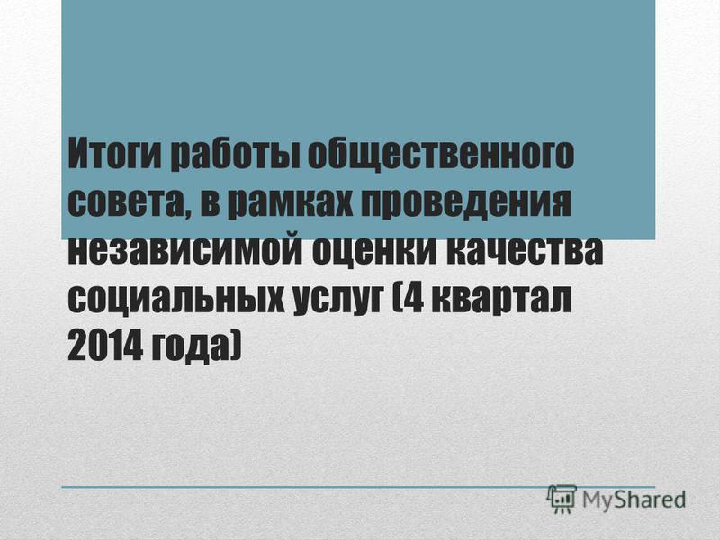 Итоги работы общественного совета, в рамках проведения независимой оценки качества социальных услуг (4 квартал 2014 года)