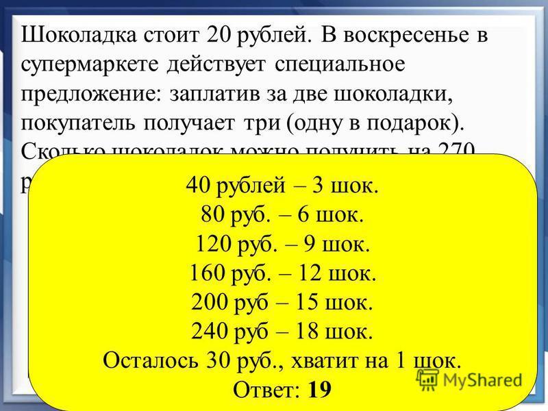 Шоколадка стоит 20 рублей. В воскресенье в супермаркете действует специальное предложение: заплатив за две шоколадки, покупатель получает три (одну в подарок). Сколько шоколадок можно получить на 270 рублей в воскресенье? 40 рублей – 3 шок. 80 руб. –