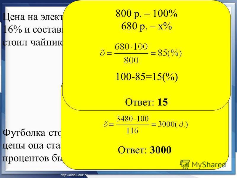 Цена на электрический чайник была повышена на 16% и составила 3480 рублей. Сколько рублей стоил чайник до повышения цены? Футболка стоила 800 рублей. После снижения цены она стала стоить 680 рублей. На сколько процентов была снижена цена на футболку?