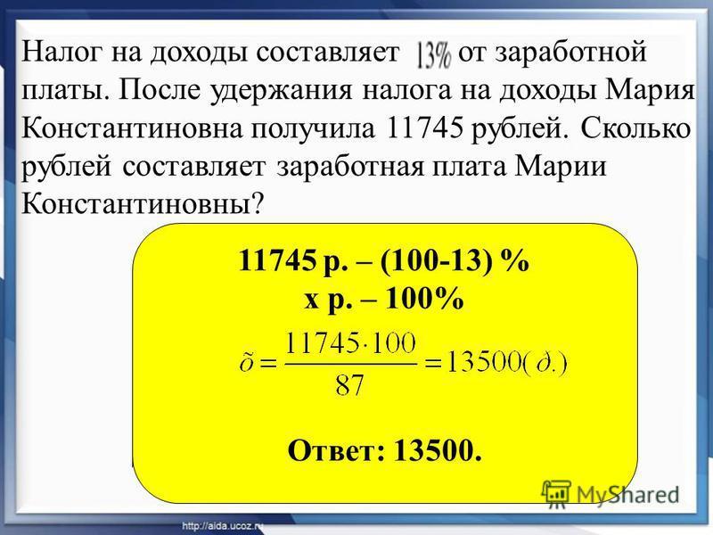 Налог на доходы составляет от заработной платы. После удержания налога на доходы Мария Константиновна получила 11745 рублей. Сколько рублей составляет заработная плата Марии Константиновны? 11745 р. – (100-13) % х р. – 100% Ответ: 13500.