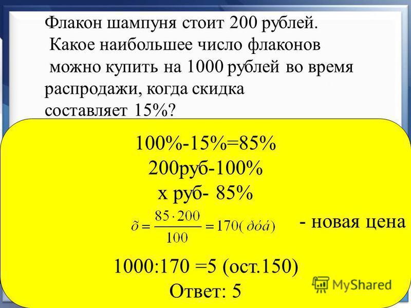 Флакон шампуня стоит 200 рублей. Какое наибольшее число флаконов можно купить на 1000 рублей во время распродажи, когда скидка составляет 15%? 100%-15%=85% 200 руб-100% х руб- 85% 1000:170 =5 (ост.150) Ответ: 5 - новая цена