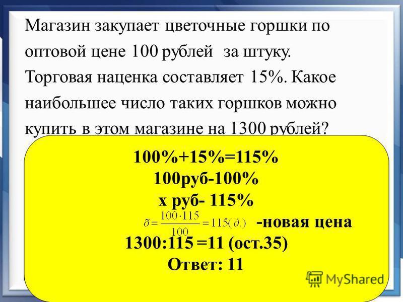 Магазин закупает цветочные горшки по оптовой цене 100 рублей за штуку. Торговая наценка составляет 15%. Какое наибольшее число таких горшков можно купить в этом магазине на 1300 рублей? 100%+15%=115% 100 руб-100% х руб- 115% -новая цена 1300:115 =11