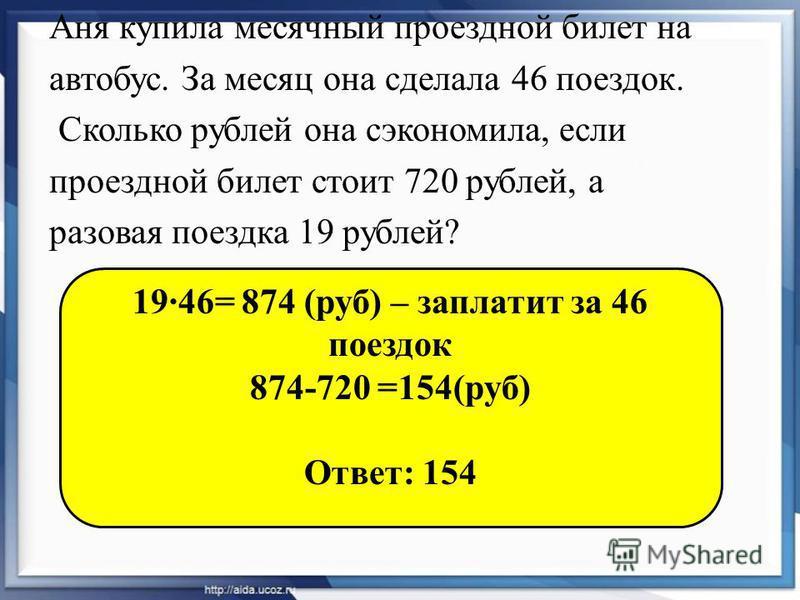 Аня купила месячный проездной билет на автобус. За месяц она сделала 46 поездок. Сколько рублей она сэкономила, если проездной билет стоит 720 рублей, а разовая поездка 19 рублей? 19·46= 874 (руб) – заплатит за 46 поездок 874-720 =154(руб) Ответ: 154