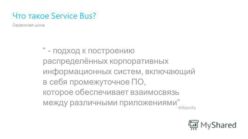 Сервисная шина - подход к построению распределённых корпоративных информационных систем, включающий в себя промежуточное ПО, которое обеспечивает взаимосвязь между различными приложениями Что такое Service Bus? - Wikipedia