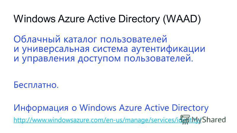 Windows Azure Active Directory (WAAD) Облачный каталог пользователей и универсальная система аутентификации и управления доступом пользователей. Бесплатно. Информация о Windows Azure Active Directory http://www.windowsazure.com/en-us/manage/services/