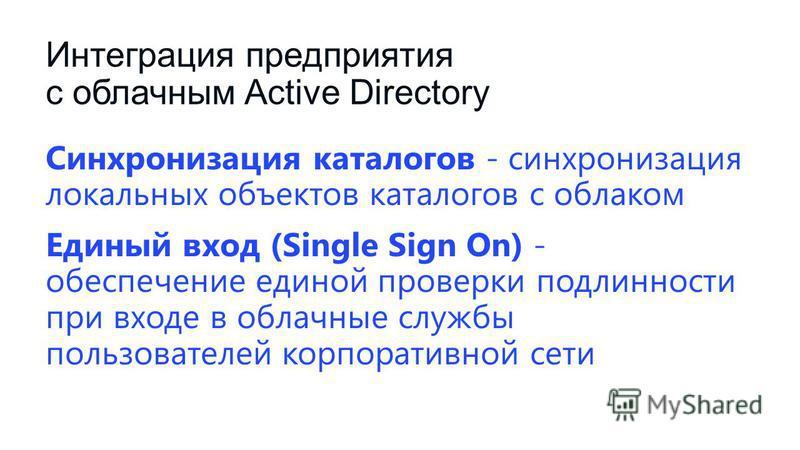 Интеграция предприятия с облачным Active Directory Синхронизация каталогов - синхронизация локальных объектов каталогов с облаком Единый вход (Single Sign On) - обеспечение единой проверки подлинности при входе в облачные службы пользователей корпора