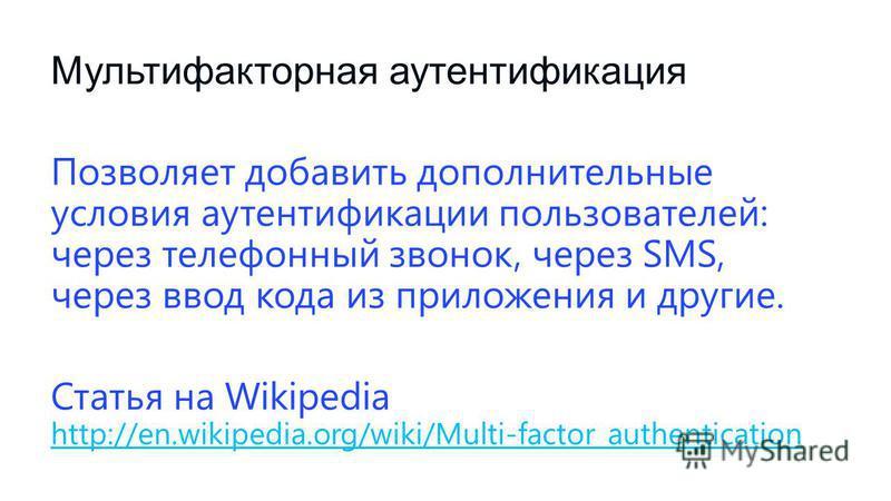 Мультифакторная аутентификация Позволяет добавить дополнительные условия аутентификации пользователей: через телефонный звонок, через SMS, через ввод кода из приложения и другие. Статья на Wikipedia http://en.wikipedia.org/wiki/Multi-factor_authentic