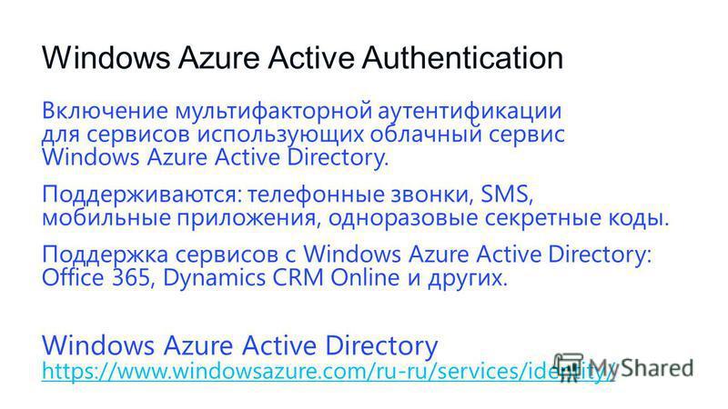 Windows Azure Active Authentication Включение мультифакторной аутентификации для сервисов использующих облачный сервис Windows Azure Active Directory. Поддерживаются: телефонные звонки, SMS, мобильные приложения, одноразовые секретные коды. Поддержка