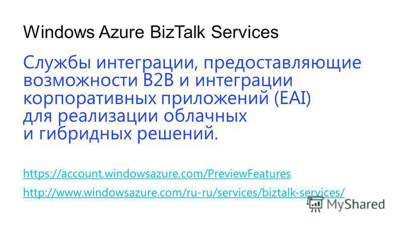 Windows Azure BizTalk Services Службы интеграции, предоставляющие возможности B2B и интеграции корпоративных приложений (EAI) для реализации облачных и гибридных решений. https://account.windowsazure.com/PreviewFeatures http://www.windowsazure.com/ru