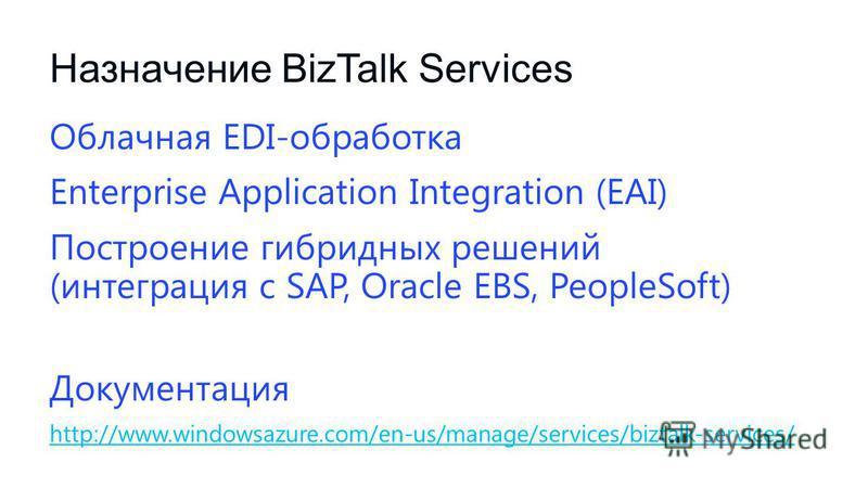 Назначение BizTalk Services Облачная EDI-обработка Enterprise Application Integration (EAI) Построение гибридных решений (интеграция с SAP, Oracle EBS, PeopleSoft) Документация http://www.windowsazure.com/en-us/manage/services/biztalk-services/ http: