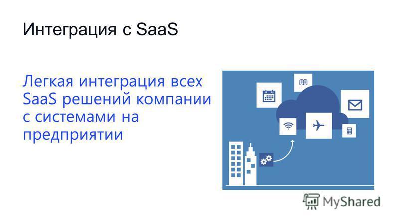 Интеграция с SaaS Легкая интеграция всех SaaS решений компании с системами на предприятии