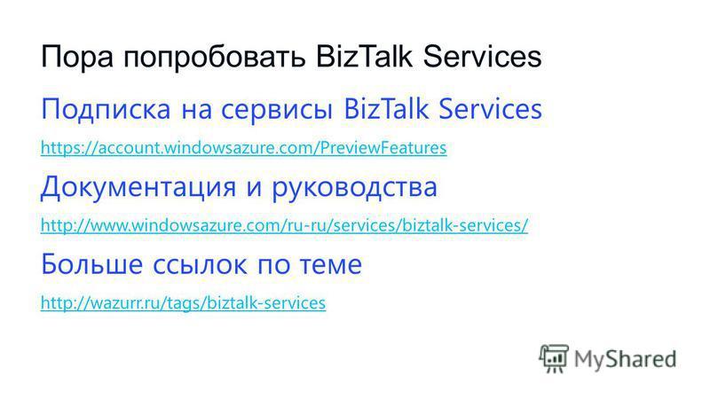Пора попробовать BizTalk Services Подписка на сервисы BizTalk Services https://account.windowsazure.com/PreviewFeatures Документация и руководства http://www.windowsazure.com/ru-ru/services/biztalk-services/ Больше ссылок по теме http://wazurr.ru/tag