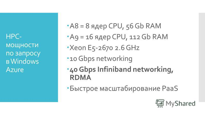 HPC- мощности по запросу в Windows Azure A8 = 8 ядер CPU, 56 Gb RAM A9 = 16 ядер CPU, 112 Gb RAM Xeon E5-2670 2.6 GHz 10 Gbps networking 40 Gbps Infiniband networking, RDMA Быстрое масштабирование PaaS