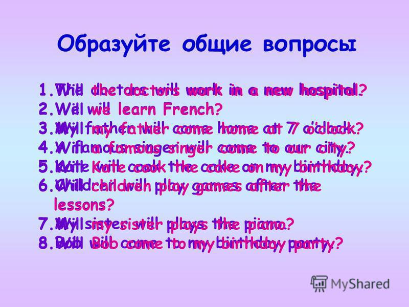 Образуйте общие вопросы 1.The doctors will work in a new hospital. 2.We will learn French. 3.My father will come home at 7 oclock. 4.A famous singer will come to our city. 5.Kate will cook the cake on my birthday. 6.Children will play games after the