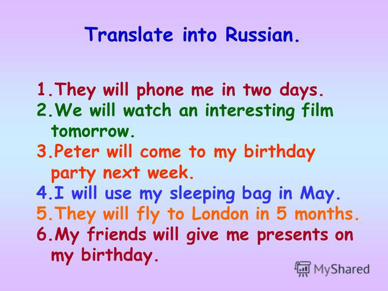 Translate into Russian. 1.They will phone me in two days. 2.We will watch an interesting film tomorrow. 3.Peter will come to my birthday party next week. 4.I will use my sleeping bag in May. 5.They will fly to London in 5 months. 6.My friends will gi