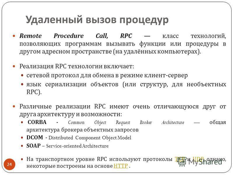 Удаленный вызов процедур 24 Remote Procedure Call, RPC класс технологий, позволяющих программам вызывать функции или процедуры в другом адресном пространстве ( на удалённых компьютерах ). Реализация RPC технологии включает : сетевой протокол для обме