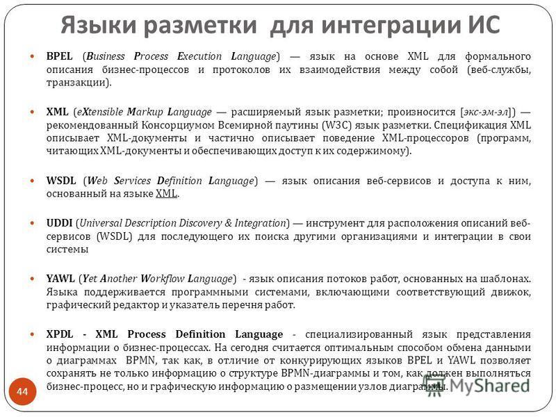Языки разметки для интеграции ИС 44 BPEL (Business Process Execution Language) язык на основе XML для формального описания бизнес - процессов и протоколов их взаимодействия между собой ( веб - службы, транзакции ). XML (eXtensible Markup Language рас