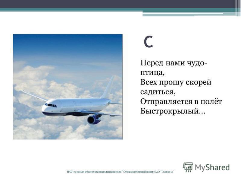С Перед нами чудо- птица, Всех прошу скорей садиться, Отправляется в полёт Быстрокрылый... НОУ средняя общеобразовательная школа Образовательный центр ОАО Газпром