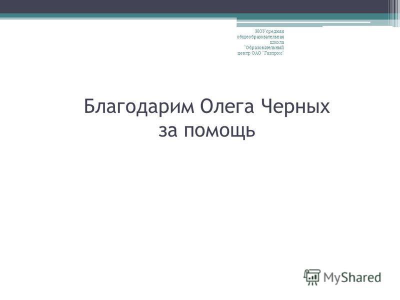 Благодарим Олега Черных за помощь НОУ средняя общеобразовательная школа Образовательный центр ОАО Газпром
