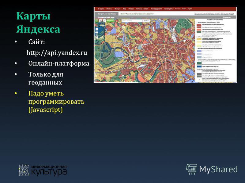 Карты Яндекса Сайт: http://api.yandex.ru Онлайн-платформа Только для геоданных Надо уметь программировать (Javascript)