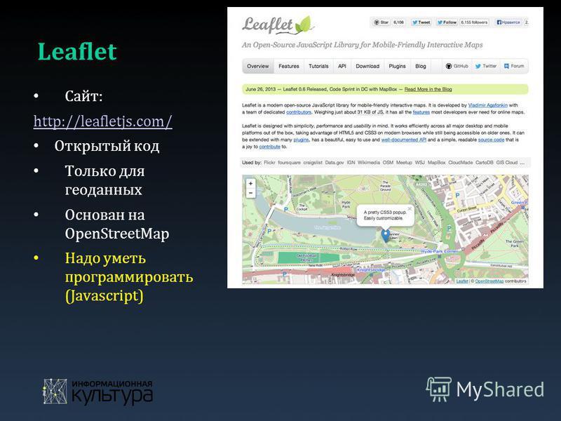 Leaflet Сайт: http://leafletjs.com/ Открытый код Только для геоданных Основан на OpenStreetMap Надо уметь программировать (Javascript)