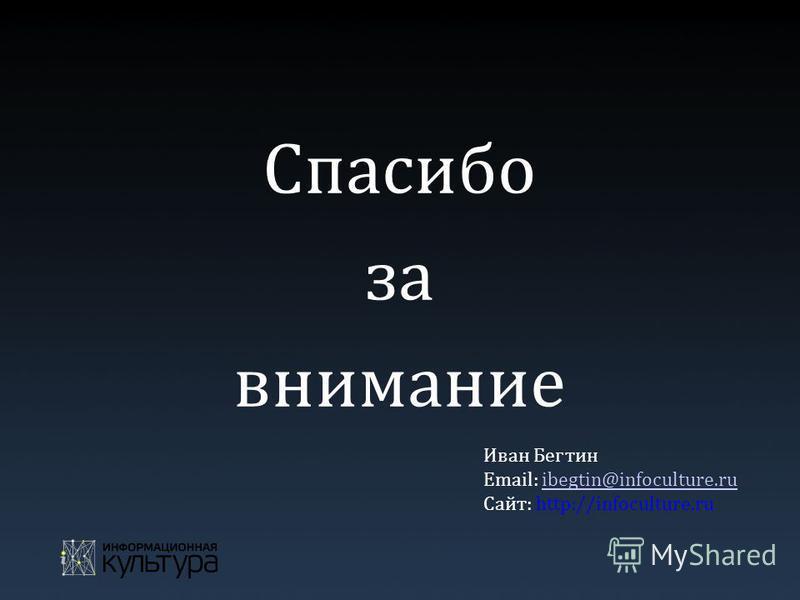 Спасибо за внимание Иван Бегтин Email: ibegtin@infoculture.ruibegtin@infoculture.ru Сайт: http://infoculture.ru