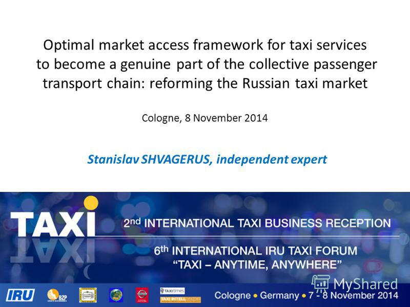 Optimal market access framework for taxi services to become a genuine part of the collective passenger transport chain: reforming the Russian taxi market Cologne, 8 November 2014 Stanislav SHVAGERUS, independent expert