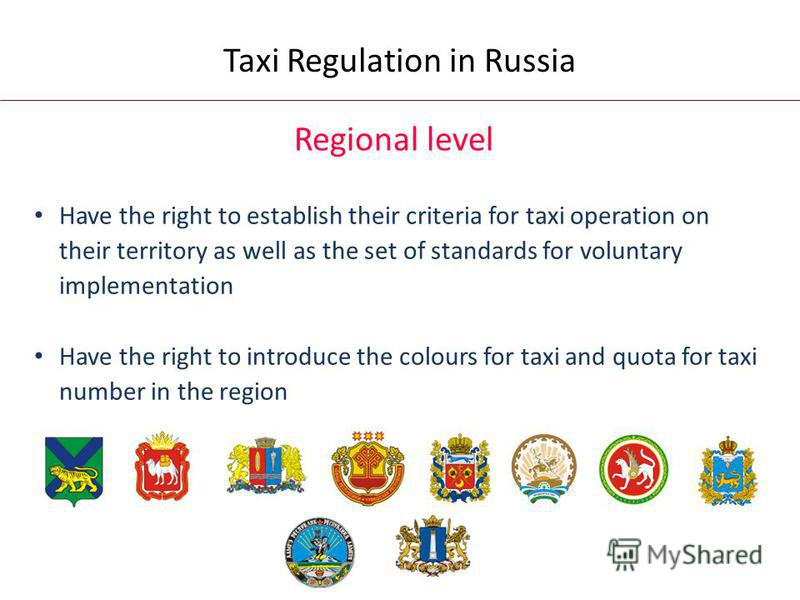 Regional level Have the right to establish their criteria for taxi operation on their territory as well as the set of standards for voluntary implementation Have the right to introduce the colours for taxi and quota for taxi number in the region Taxi
