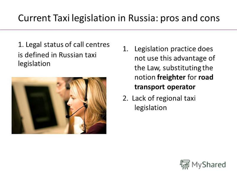 Current Taxi legislation in Russia: pros and cons 1.Legislation practice does not use this advantage of the Law, substituting the notion freighter for road transport operator 2. Lack of regional taxi legislation 1. Legal status of call centres is def
