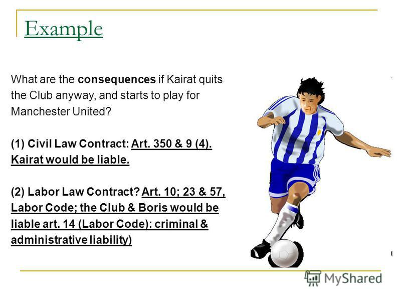 Example What are the consequences if Kairat quits the Club anyway, and starts to play for Manchester United? (1) Civil Law Contract: Art. 350 & 9 (4). Kairat would be liable. (2) Labor Law Contract? Art. 10; 23 & 57, Labor Code; the Club & Boris woul