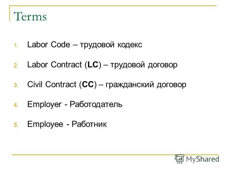 Terms 1. Labor Code – трудовой кодекс 2. Labor Contract (LC) – трудовой договор 3. Civil Contract (CC) – гражданский договор 4. Employer - Работодатель 5. Employee - Работник