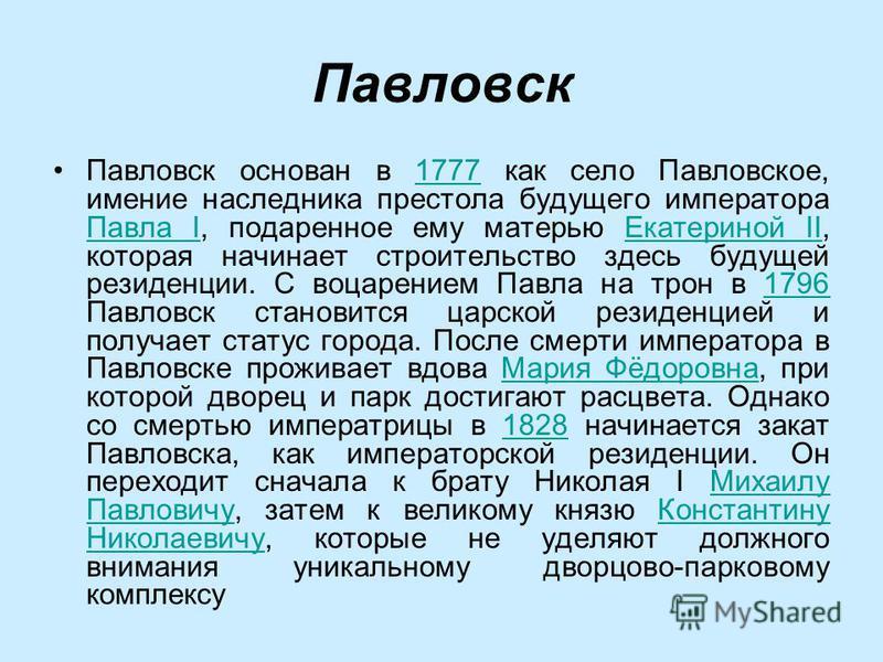 Павловск основан в 1777 как село Павловское, имение наследника престола будущего императора Павла I, подаренное ему матерью Екатериной II, которая начинает строительство здесь будущей резиденции. C воцарением Павла на трон в 1796 Павловск становится