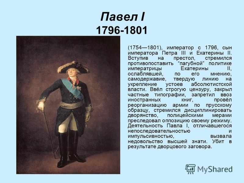 Павел I 1796-1801 (17541801), император с 1796, сын императора Петра III и Екатерины II. Вступив на престол, стремился противопоставить пагубной политике императрицы Екатерины II, ослаблявшей, по его мнению, самодержавие, твердую линию на укрепление