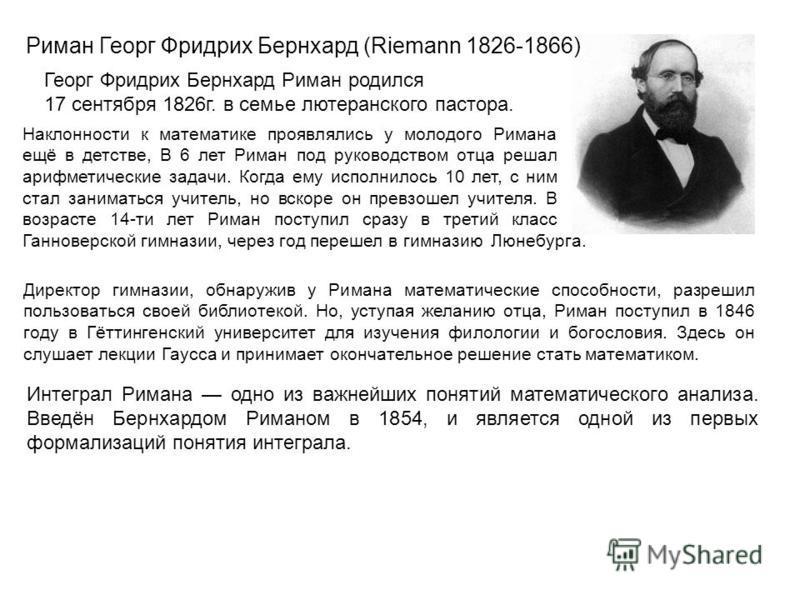 Риман Георг Фридрих Бернхард (Riemann 1826-1866) Директор гимназии, обнаружив у Римана математические способности, разрешил пользоваться своей библиотекой. Но, уступая желанию отца, Риман поступил в 1846 году в Гёттингенский университет для изучения