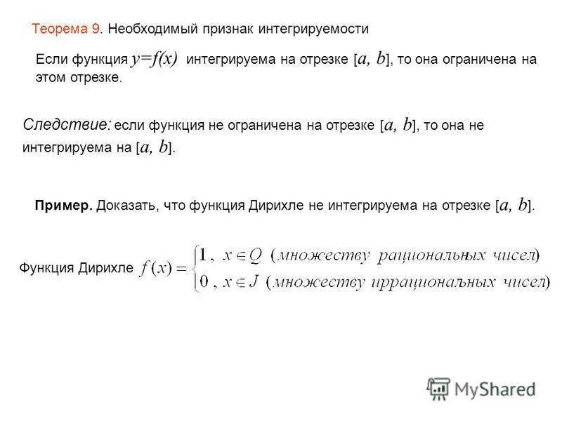 Теорема 9. Необходимый признак интегрируемости Если функция y=f(x) интегрируема на отрезке [ a, b ], то она ограничена на этом отрезке. Следствие: если функция не ограничена на отрезке [ a, b ], то она не интегрируема на [ a, b ]. Пример. Доказать, ч