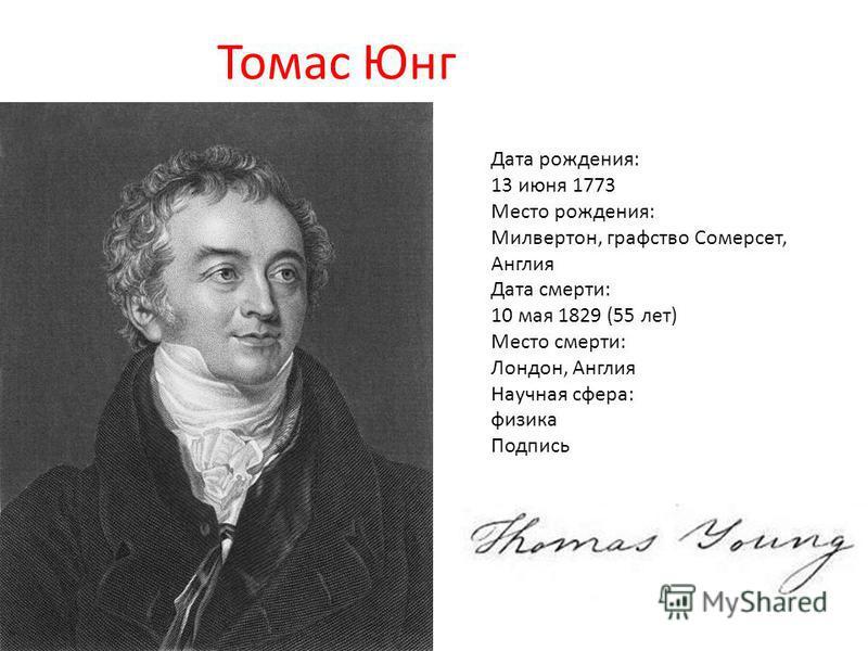 Томас Юнг Дата рождения: 13 июня 1773 Место рождения: Милвертон, графство Сомерсет, Англия Дата смерти: 10 мая 1829 (55 лет) Место смерти: Лондон, Англия Научная сфера: физика Подпись