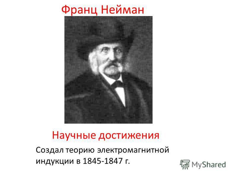 Создал теорию электромагнитной индукции в 1845-1847 г. Франц Нейман Научные достижения