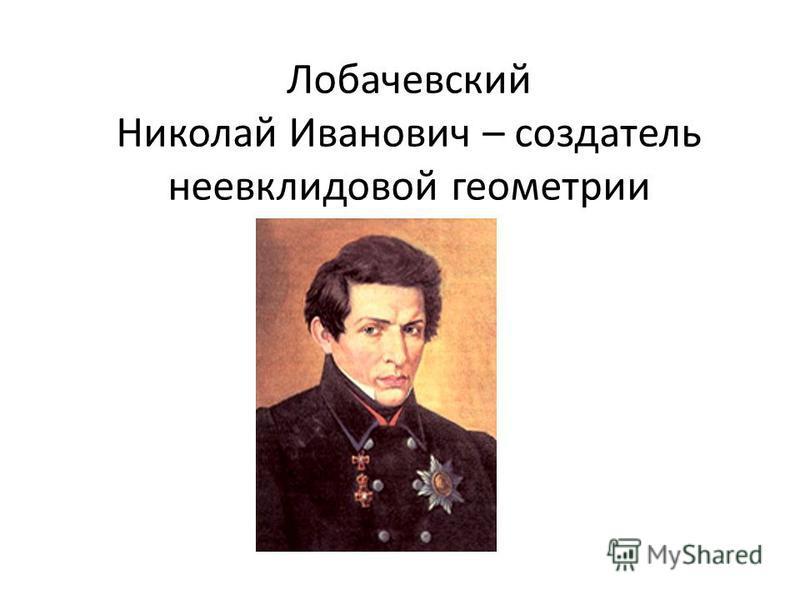 Лобачевский Николай Иванович – создатель неевклидовой геометрии