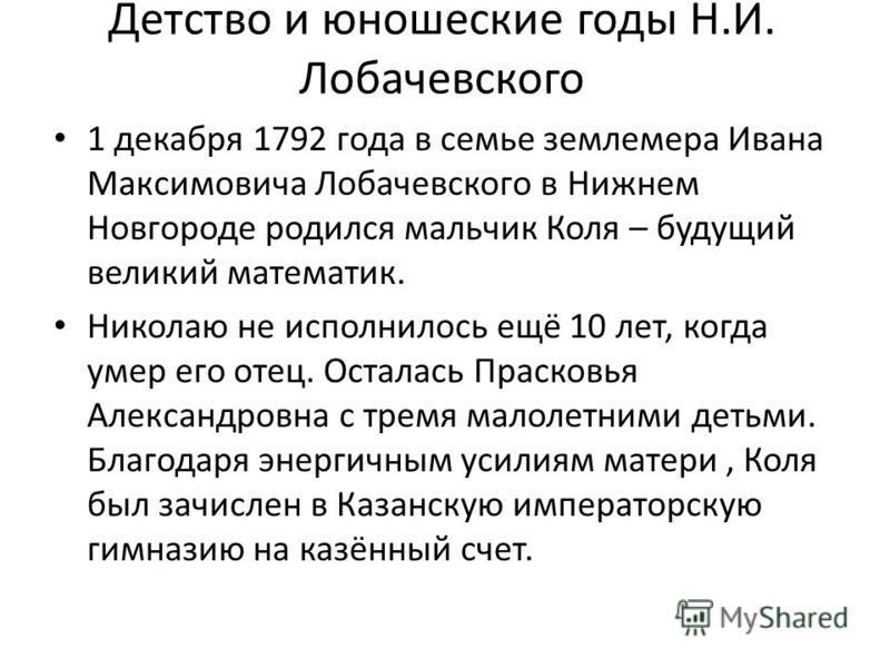 Детство и юношеские годы Н.И. Лобачевского 1 декабря 1792 года в семье землемера Ивана Максимовича Лобачевского в Нижнем Новгороде родился мальчик Коля – будущий великий математик. Николаю не исполнилось ещё 10 лет, когда умер его отец. Осталась Прас