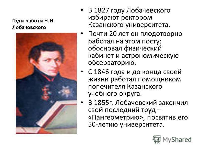 Годы работы Н.И. Лобачевского В 1827 году Лобачевского избирают ректором Казанского университета. Почти 20 лет он плодотворно работал на этом посту: обосновал физический кабинет и астрономическую обсерваторию. С 1846 года и до конца своей жизни работ