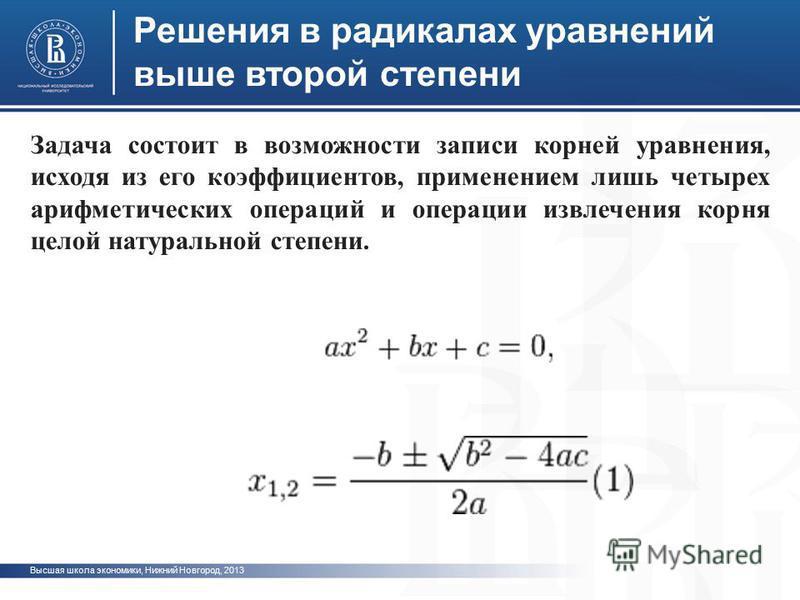 Высшая школа экономики, Нижний Новгород, 2013 Решения в радикалах уравнений выше второй степени Задача состоит в возможности записи корней уравнения, исходя из его коэффициентов, применением лишь четырех арифметических операций и операции извлечения