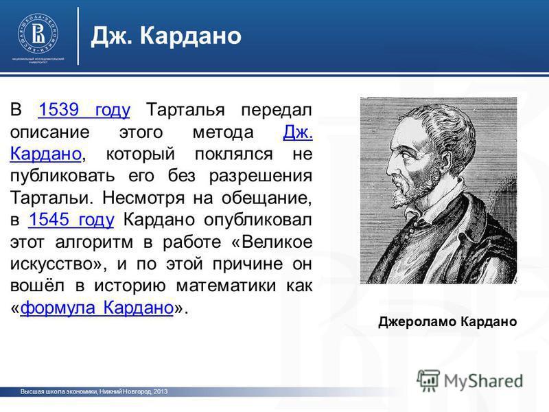 Высшая школа экономики, Нижний Новгород, 2013 Дж. Кардано В 1539 году Тарталья передал описание этого метода Дж. Кардано, который поклялся не публиковать его без разрешения Тартальи. Несмотря на обещание, в 1545 году Кардано опубликовал этот алгоритм