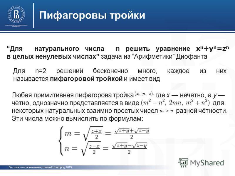 Высшая школа экономики, Нижний Новгород, 2013 Пифагоровы тройки Для натурального числа n решить уравнение x n +y n =z n в целых ненулевых числах задача из Арифметики Диофанта Любая примитивная пифагорова тройка где x нечётно, а y чётно, однозначно пр