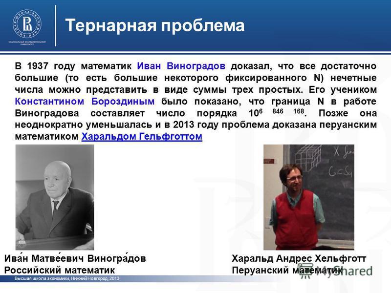 Высшая школа экономики, Нижний Новгород, 2013 Тернарная проблема В 1937 году математик Иван Виноградов доказал, что все достаточно большие (то есть большие некоторого фиксированного N) нечетные числа можно представить в виде суммы трех простых. Его у